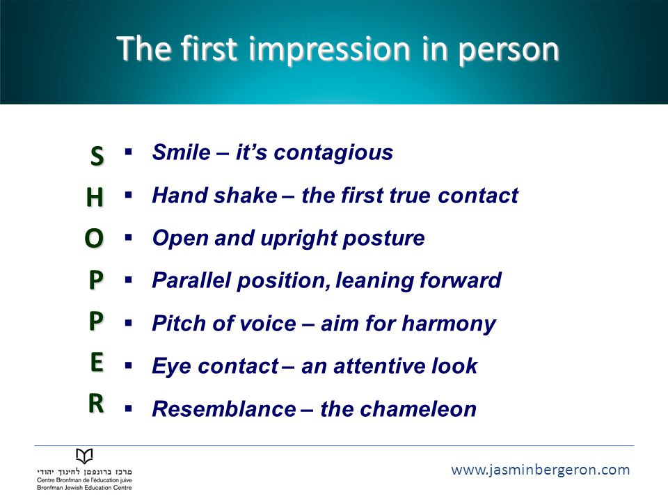 www.jasminbergeron.com The first impression in person SHOP P E R  Smile – it's contagious  Hand shake – the first true contact  Open and upright posture  Parallel position, leaning forward  Pitch of voice – aim for harmony  Eye contact – an attentive look  Resemblance – the chameleon