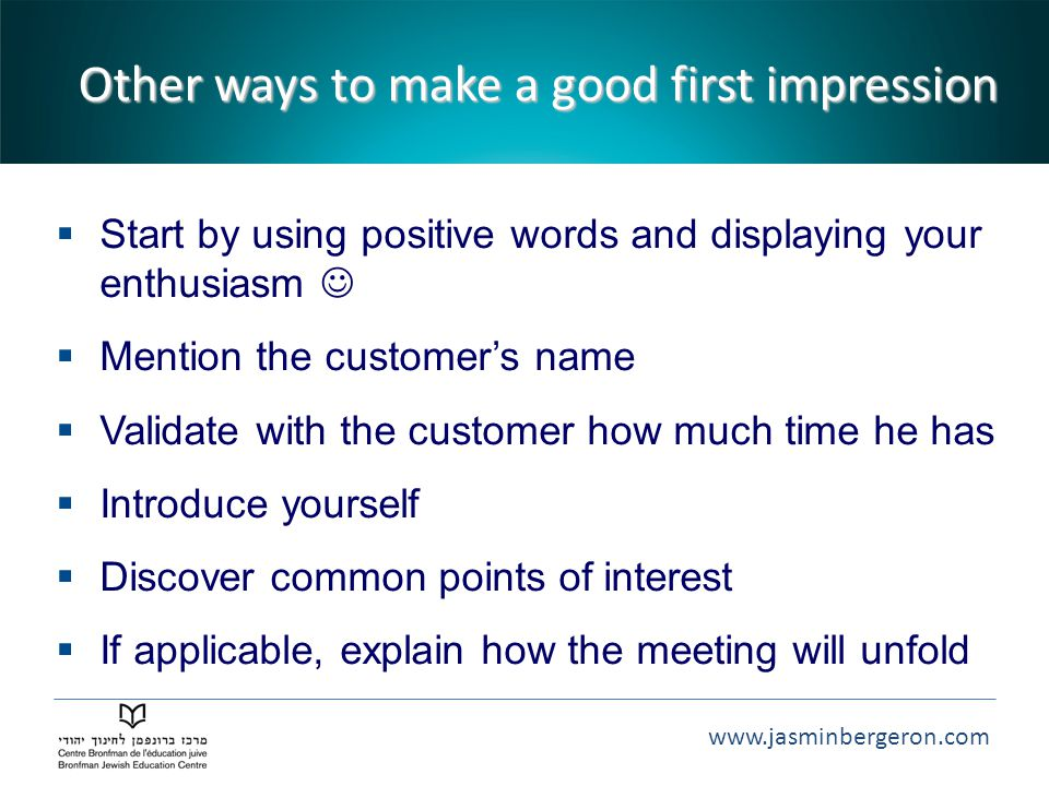 www.jasminbergeron.com Other ways to make a good first impression  Start by using positive words and displaying your enthusiasm  Mention the customer's name  Validate with the customer how much time he has  Introduce yourself  Discover common points of interest  If applicable, explain how the meeting will unfold