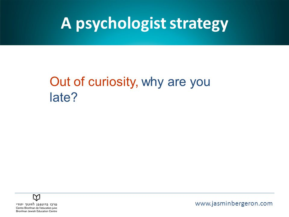 www.jasminbergeron.com A psychologist strategy Out of curiosity, why are you late?