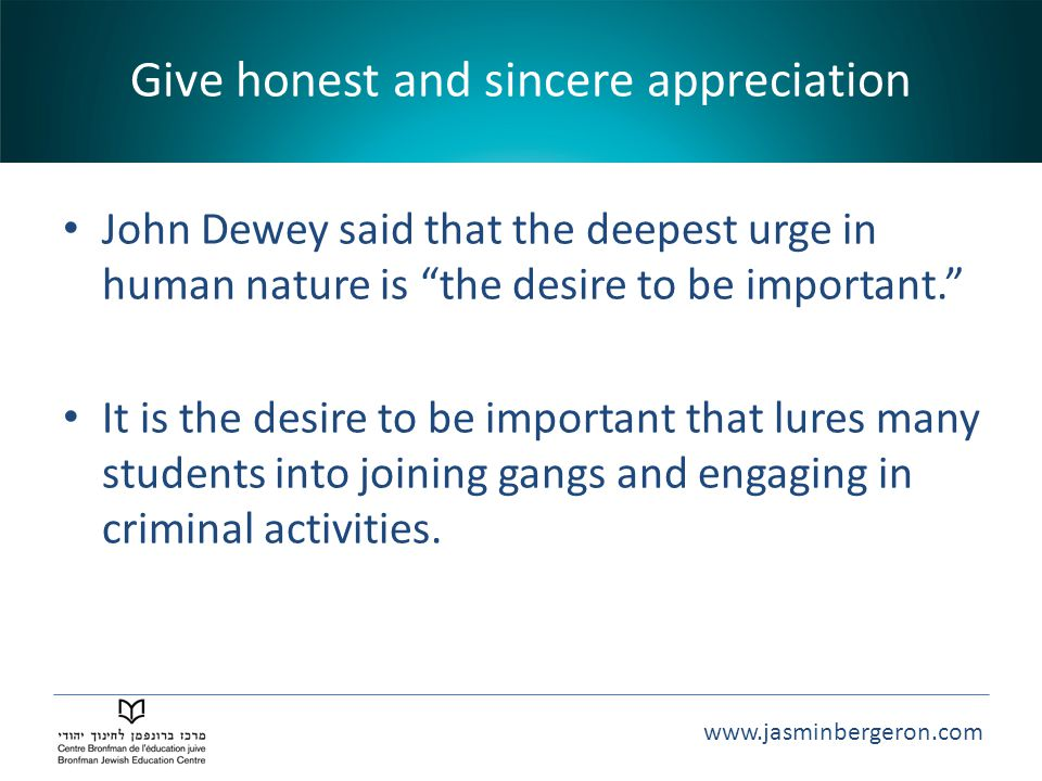www.jasminbergeron.com Give honest and sincere appreciation John Dewey said that the deepest urge in human nature is the desire to be important. It is the desire to be important that lures many students into joining gangs and engaging in criminal activities.
