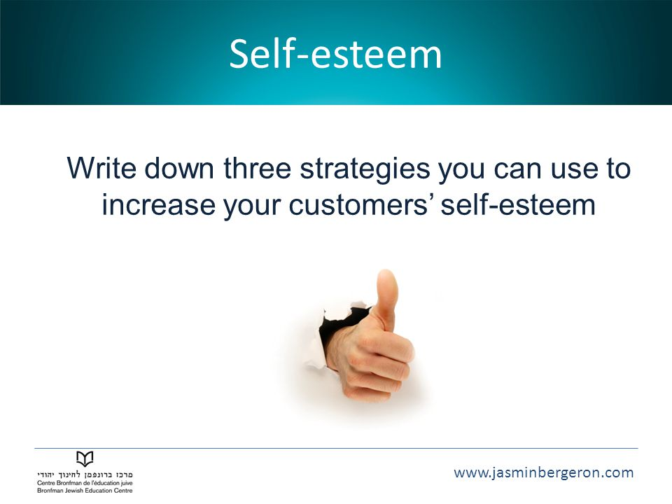 www.jasminbergeron.com Self-esteem Write down three strategies you can use to increase your customers' self-esteem