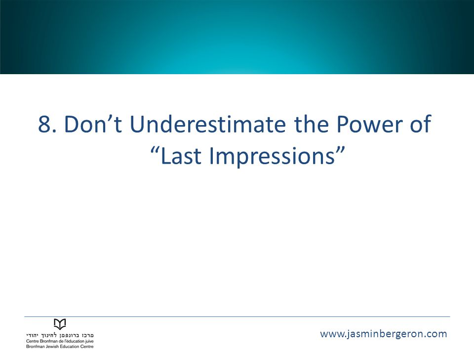 www.jasminbergeron.com 8. Don't Underestimate the Power of Last Impressions
