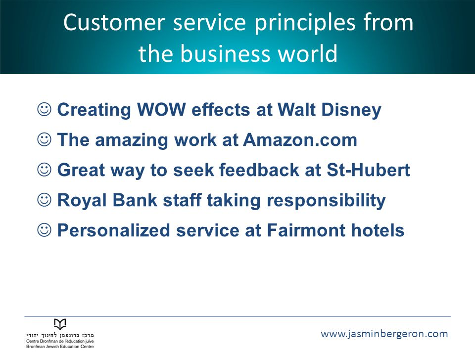 www.jasminbergeron.com Customer service principles from the business world Creating WOW effects at Walt Disney The amazing work at Amazon.com Great way to seek feedback at St-Hubert Royal Bank staff taking responsibility Personalized service at Fairmont hotels