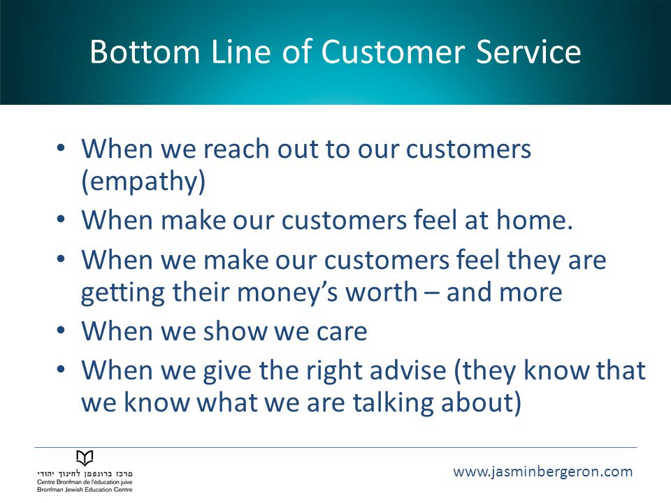 www.jasminbergeron.com Bottom Line of Customer Service When we reach out to our customers (empathy) When make our customers feel at home.