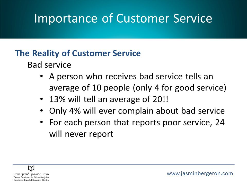 www.jasminbergeron.com Importance of Customer Service The Reality of Customer Service Bad service A person who receives bad service tells an average of 10 people (only 4 for good service) 13% will tell an average of 20!.