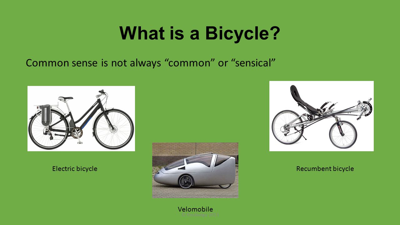 "What is a Bicycle? Common sense is not always ""common"" or ""sensical"" Recumbent bicycle Velomobile Electric bicycle © Routledge 2013"