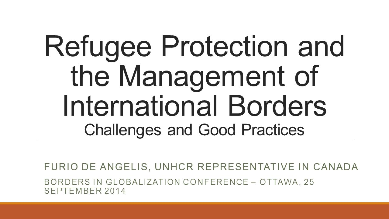 Refugee Protection and the Management of International Borders Challenges and Good Practices FURIO DE ANGELIS, UNHCR REPRESENTATIVE IN CANADA BORDERS