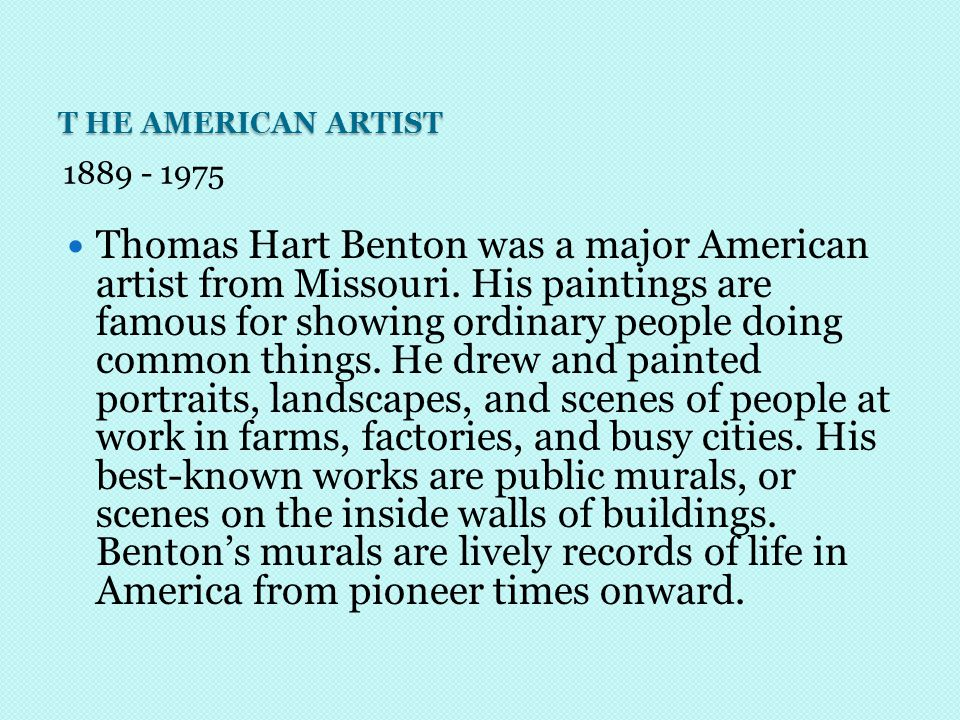 T HE AMERICAN ARTIST 1889 - 1975 Thomas Hart Benton was a major American artist from Missouri.