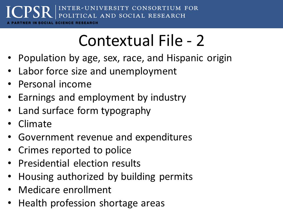 Contextual File - 2 P opulation by age, sex, race, and Hispanic origin Labor force size and unemployment Personal income Earnings and employment by industry Land surface form typography Climate Government revenue and expenditures Crimes reported to police Presidential election results Housing authorized by building permits Medicare enrollment Health profession shortage areas