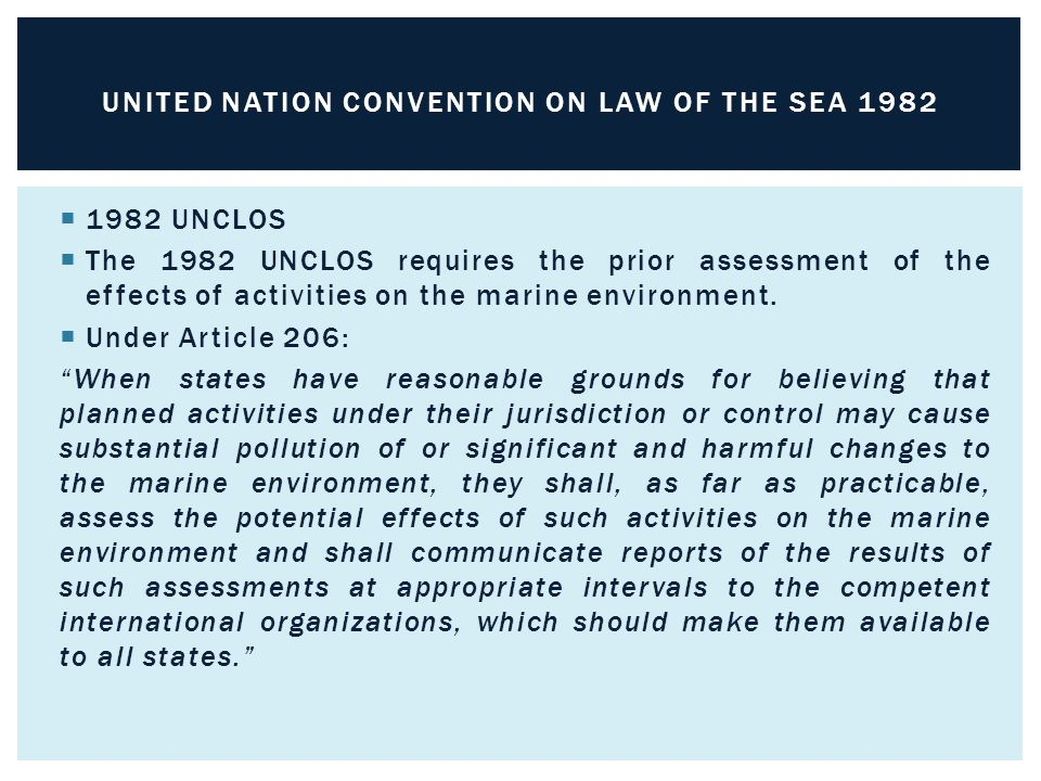 1982 UNCLOS  The 1982 UNCLOS requires the prior assessment of the effects of activities on the marine environment.