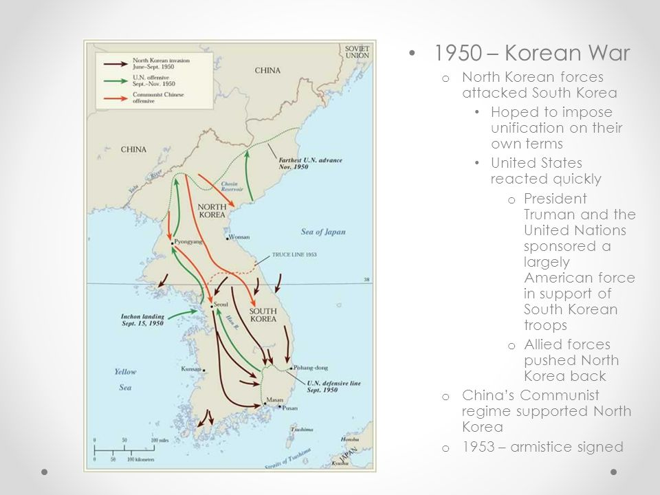 1950 – Korean War o North Korean forces attacked South Korea Hoped to impose unification on their own terms United States reacted quickly o President Truman and the United Nations sponsored a largely American force in support of South Korean troops o Allied forces pushed North Korea back o China's Communist regime supported North Korea o 1953 – armistice signed