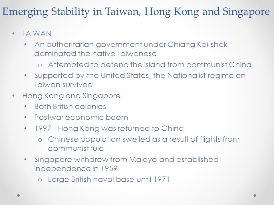Emerging Stability in Taiwan, Hong Kong and Singapore TAIWAN An authoritarian government under Chiang Kai-shek dominated the native Taiwanese o Attempted to defend the island from communist China Supported by the United States, the Nationalist regime on Taiwan survived Hong Kong and Singapore Both British colonies Postwar economic boom 1997 - Hong Kong was returned to China o Chinese population swelled as a result of flights from communist rule Singapore withdrew from Malaya and established independence in 1959 o Large British naval base until 1971