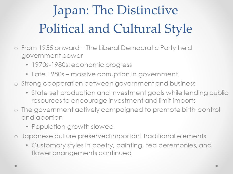 Japan: The Distinctive Political and Cultural Style o From 1955 onward – The Liberal Democratic Party held government power 1970s-1980s: economic progress Late 1980s – massive corruption in government o Strong cooperation between government and business State set production and investment goals while lending public resources to encourage investment and limit imports o The government actively campaigned to promote birth control and abortion Population growth slowed o Japanese culture preserved important traditional elements Customary styles in poetry, painting, tea ceremonies, and flower arrangements continued