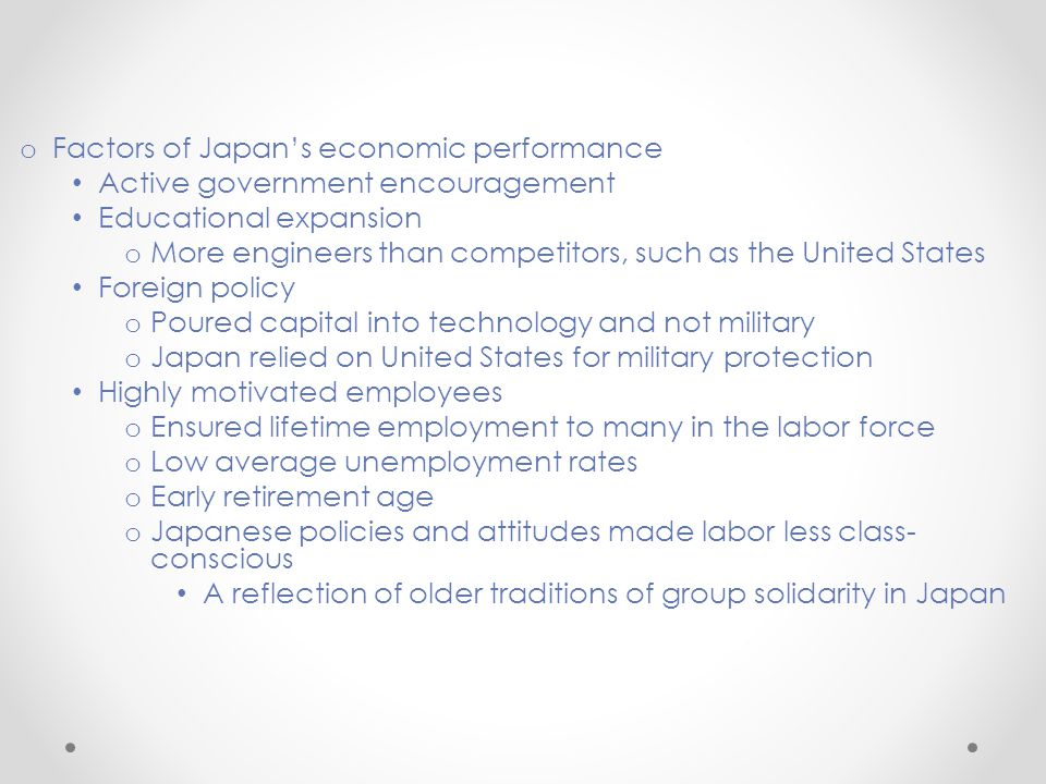 o Factors of Japan's economic performance Active government encouragement Educational expansion o More engineers than competitors, such as the United States Foreign policy o Poured capital into technology and not military o Japan relied on United States for military protection Highly motivated employees o Ensured lifetime employment to many in the labor force o Low average unemployment rates o Early retirement age o Japanese policies and attitudes made labor less class- conscious A reflection of older traditions of group solidarity in Japan