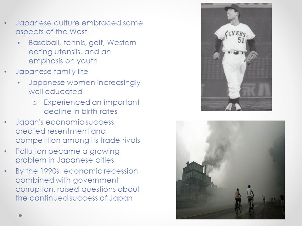 Japanese culture embraced some aspects of the West Baseball, tennis, golf, Western eating utensils, and an emphasis on youth Japanese family life Japanese women increasingly well educated o Experienced an important decline in birth rates Japan s economic success created resentment and competition among its trade rivals Pollution became a growing problem in Japanese cities By the 1990s, economic recession combined with government corruption, raised questions about the continued success of Japan