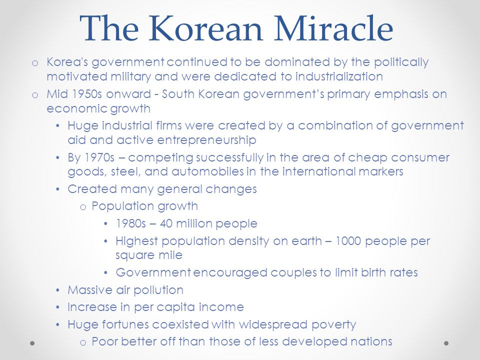 The Korean Miracle o Korea s government continued to be dominated by the politically motivated military and were dedicated to industrialization o Mid 1950s onward - South Korean government's primary emphasis on economic growth Huge industrial firms were created by a combination of government aid and active entrepreneurship By 1970s – competing successfully in the area of cheap consumer goods, steel, and automobiles in the international markers Created many general changes o Population growth 1980s – 40 million people Highest population density on earth – 1000 people per square mile Government encouraged couples to limit birth rates Massive air pollution Increase in per capita income Huge fortunes coexisted with widespread poverty o Poor better off than those of less developed nations