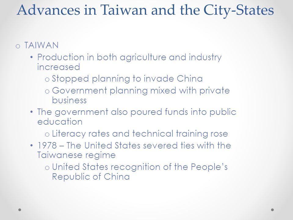 Advances in Taiwan and the City-States o TAIWAN Production in both agriculture and industry increased o Stopped planning to invade China o Government planning mixed with private business The government also poured funds into public education o Literacy rates and technical training rose 1978 – The United States severed ties with the Taiwanese regime o United States recognition of the People's Republic of China