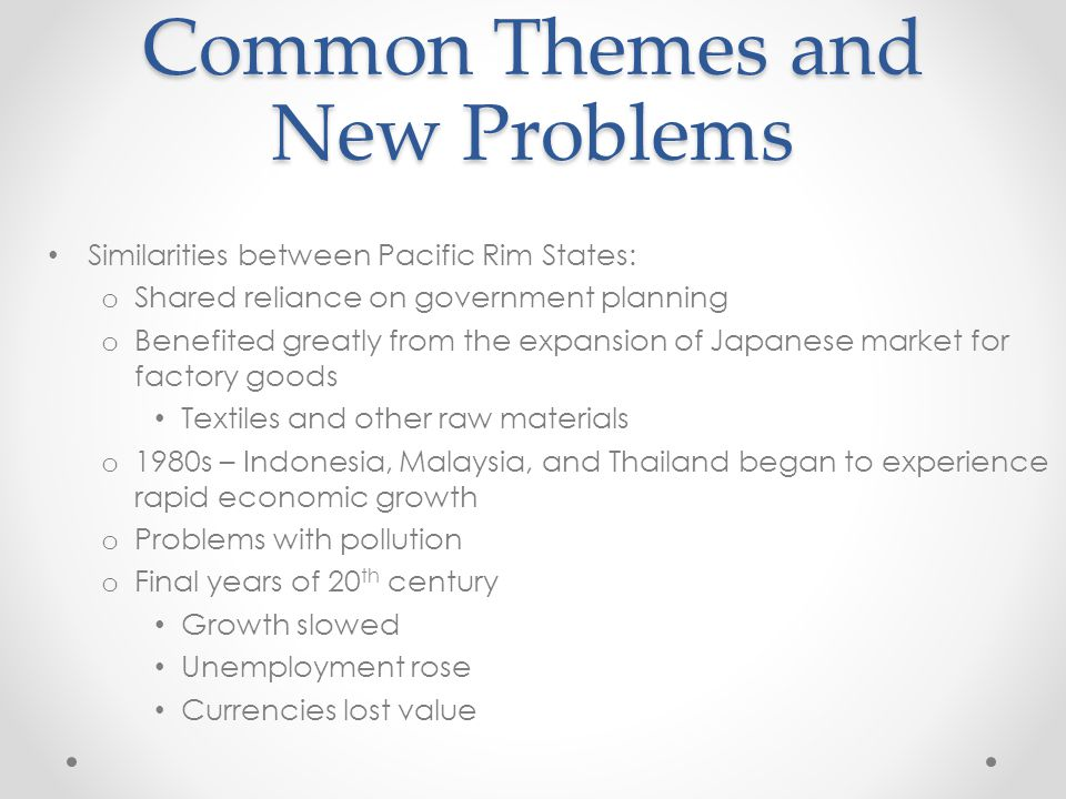 Common Themes and New Problems Similarities between Pacific Rim States: o Shared reliance on government planning o Benefited greatly from the expansion of Japanese market for factory goods Textiles and other raw materials o 1980s – Indonesia, Malaysia, and Thailand began to experience rapid economic growth o Problems with pollution o Final years of 20 th century Growth slowed Unemployment rose Currencies lost value