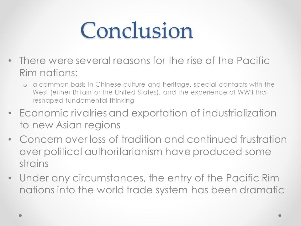 Conclusion There were several reasons for the rise of the Pacific Rim nations: o a common basis in Chinese culture and heritage, special contacts with the West (either Britain or the United States), and the experience of WWII that reshaped fundamental thinking Economic rivalries and exportation of industrialization to new Asian regions Concern over loss of tradition and continued frustration over political authoritarianism have produced some strains Under any circumstances, the entry of the Pacific Rim nations into the world trade system has been dramatic