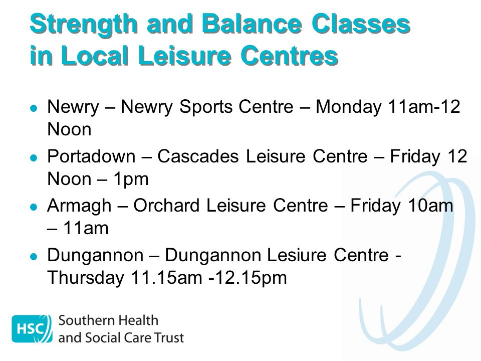 Strength and Balance Classes in Local Leisure Centres Newry – Newry Sports Centre – Monday 11am-12 Noon Portadown – Cascades Leisure Centre – Friday 12 Noon – 1pm Armagh – Orchard Leisure Centre – Friday 10am – 11am Dungannon – Dungannon Lesiure Centre - Thursday 11.15am pm