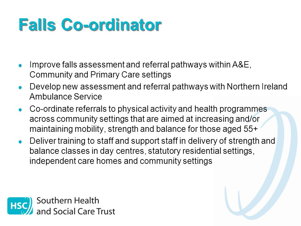 Falls Co-ordinator Improve falls assessment and referral pathways within A&E, Community and Primary Care settings Develop new assessment and referral pathways with Northern Ireland Ambulance Service Co-ordinate referrals to physical activity and health programmes across community settings that are aimed at increasing and/or maintaining mobility, strength and balance for those aged 55+ Deliver training to staff and support staff in delivery of strength and balance classes in day centres, statutory residential settings, independent care homes and community settings