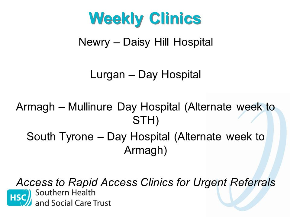 Weekly Clinics Newry – Daisy Hill Hospital Lurgan – Day Hospital Armagh – Mullinure Day Hospital (Alternate week to STH) South Tyrone – Day Hospital (Alternate week to Armagh) Access to Rapid Access Clinics for Urgent Referrals