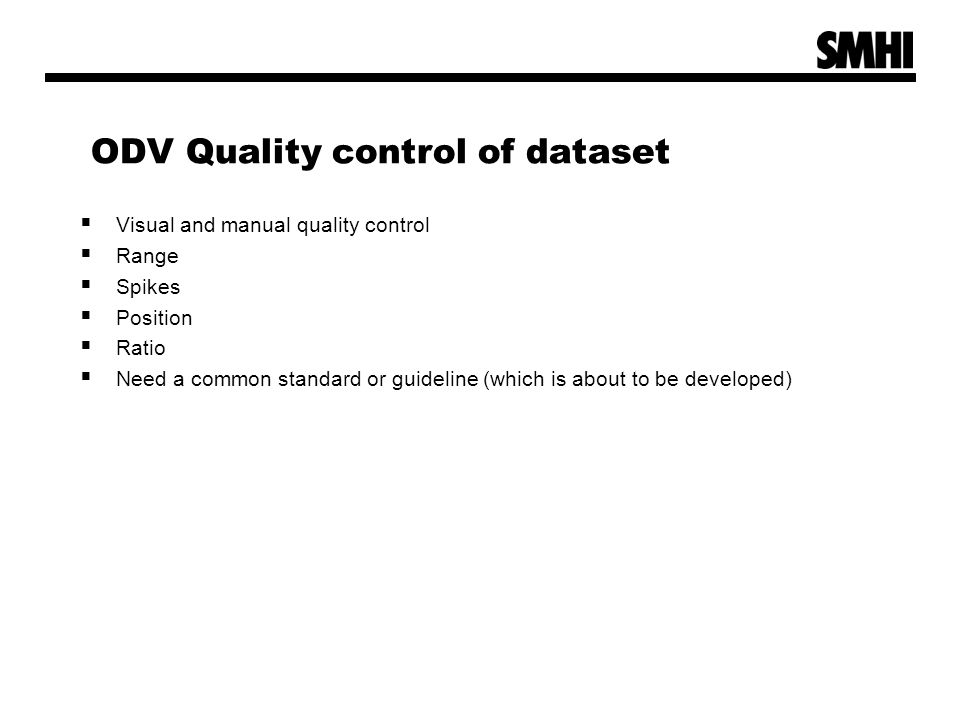 ODV Quality control of dataset  Visual and manual quality control  Range  Spikes  Position  Ratio  Need a common standard or guideline (which is about to be developed)