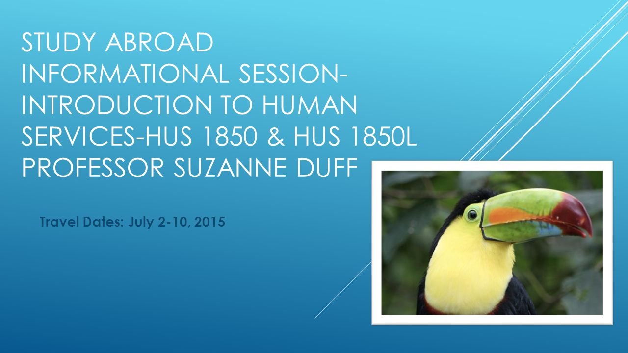STUDY ABROAD INFORMATIONAL SESSION- INTRODUCTION TO HUMAN SERVICES-HUS 1850 & HUS 1850L PROFESSOR SUZANNE DUFF Travel Dates: July 2-10, 2015
