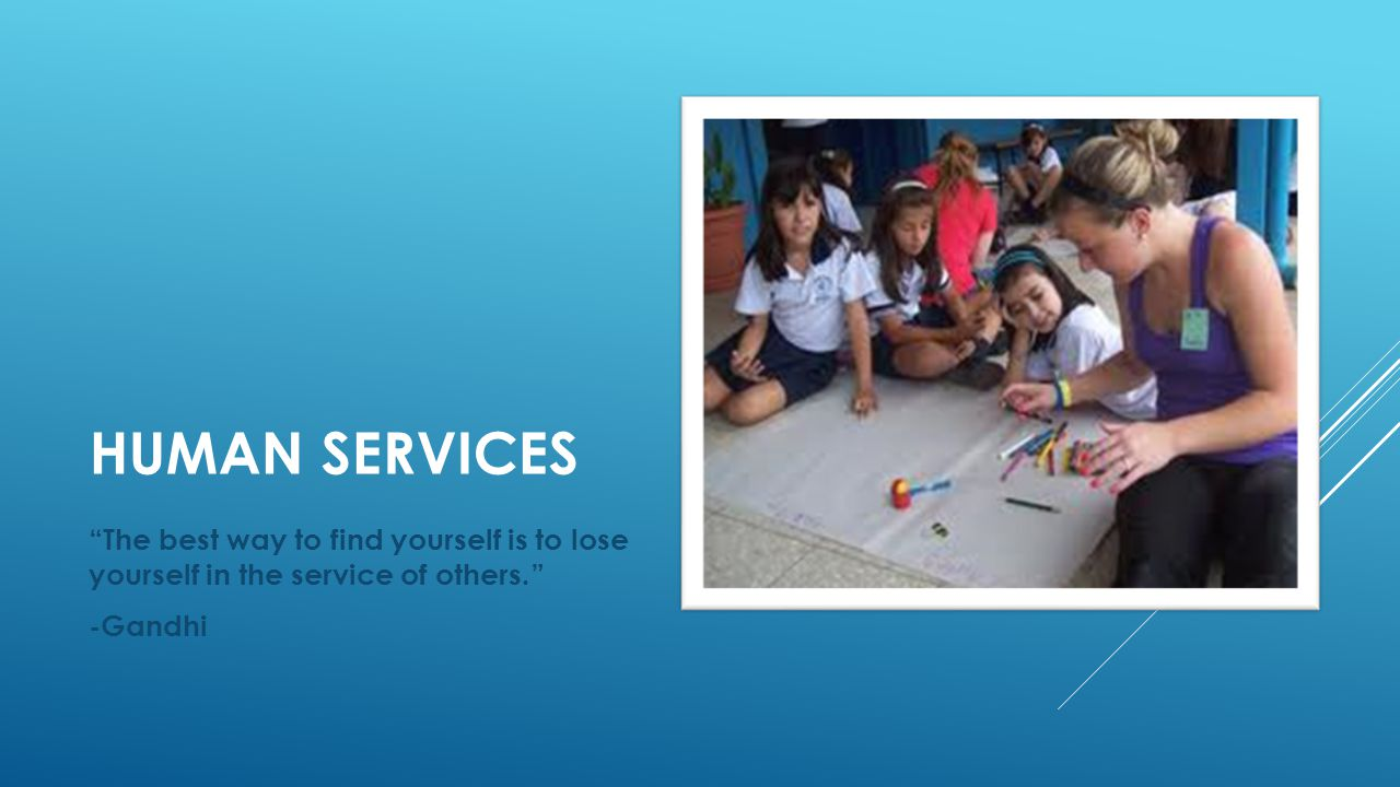 """HUMAN SERVICES """"The best way to find yourself is to lose yourself in the service of others."""" -Gandhi"""