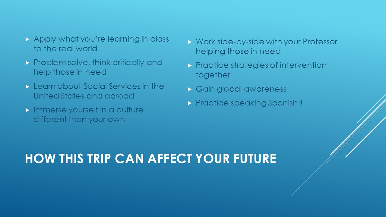 HOW THIS TRIP CAN AFFECT YOUR FUTURE  Apply what you're learning in class to the real world  Problem solve, think critically and help those in need  Learn about Social Services in the United States and abroad  Immerse yourself in a culture different than your own  Work side-by-side with your Professor helping those in need  Practice strategies of intervention together  Gain global awareness  Practice speaking Spanish!!