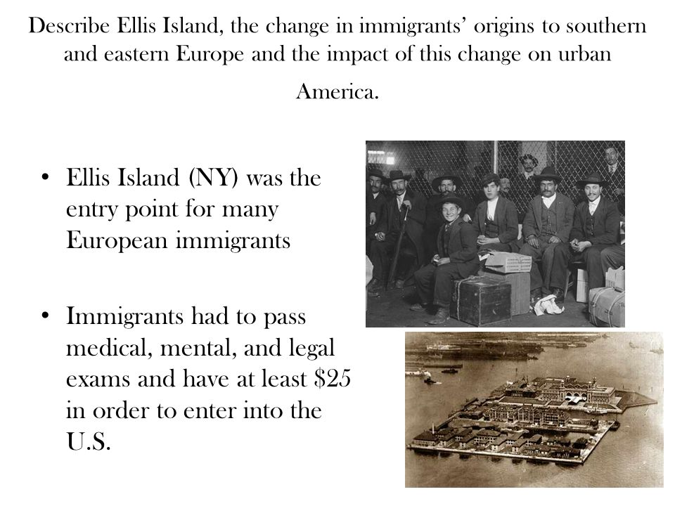 Describe Ellis Island, the change in immigrants' origins to southern and eastern Europe and the impact of this change on urban America. Ellis Island (