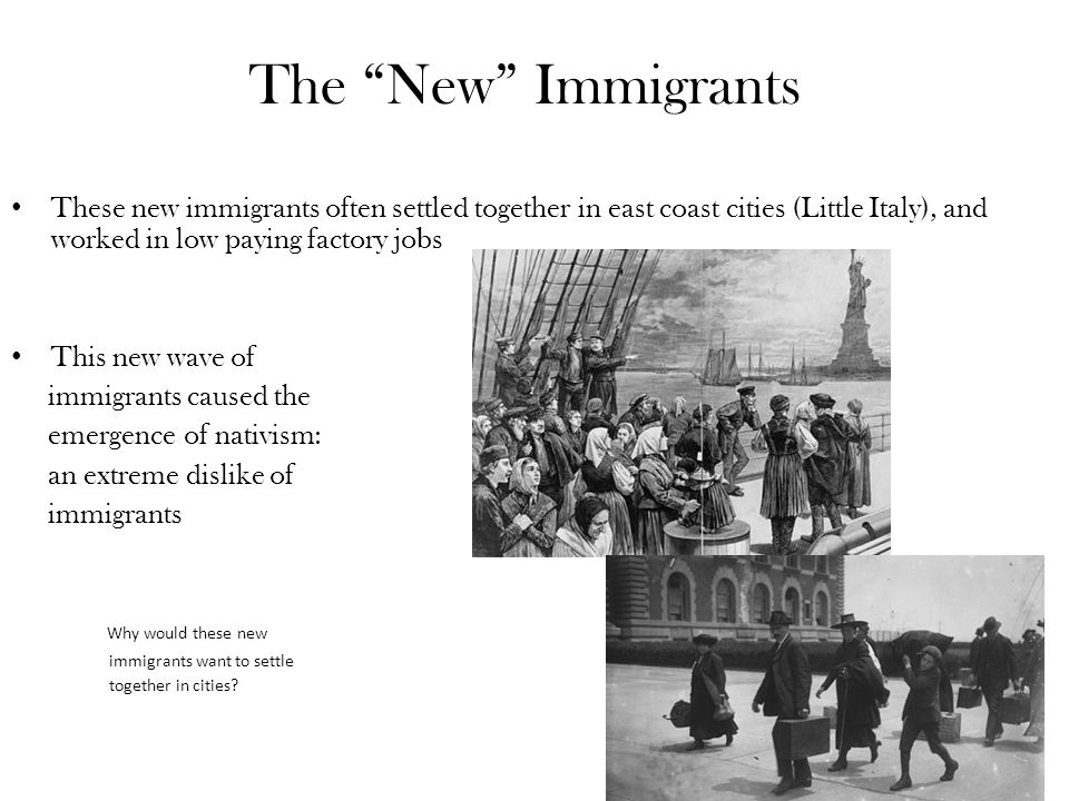 The New Immigrants These new immigrants often settled together in east coast cities (Little Italy), and worked in low paying factory jobs This new wave of immigrants caused the emergence of nativism: an extreme dislike of immigrants Why would these new immigrants want to settle together in cities?