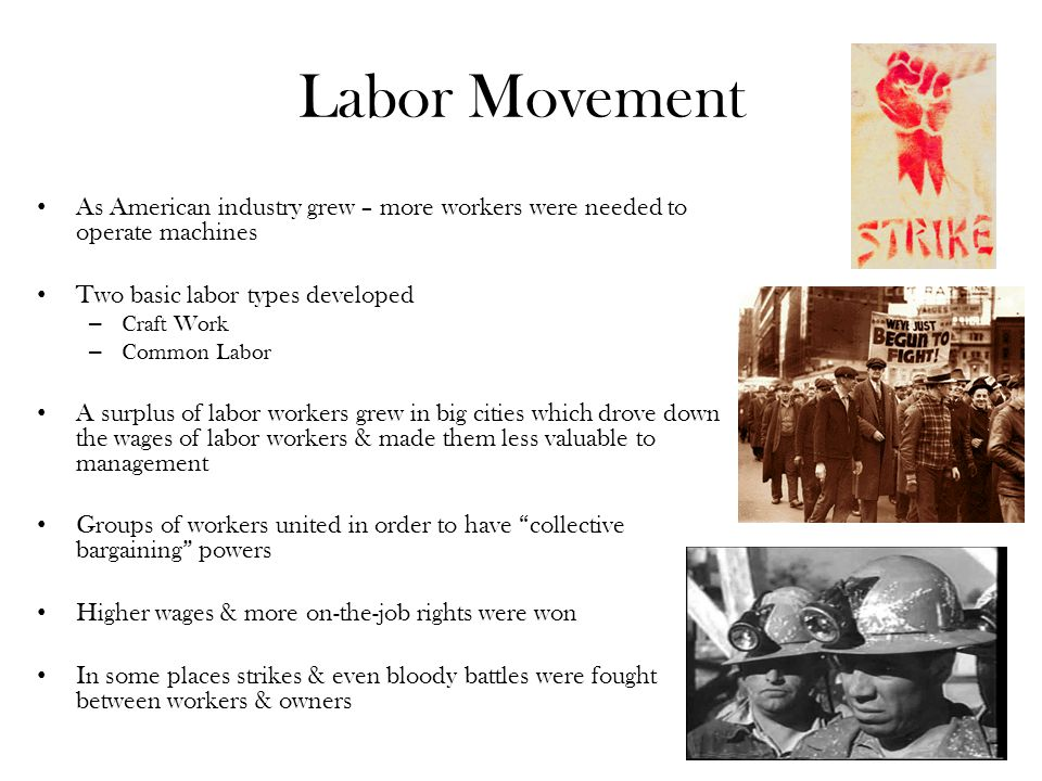 Labor Movement As American industry grew – more workers were needed to operate machines Two basic labor types developed – Craft Work – Common Labor A surplus of labor workers grew in big cities which drove down the wages of labor workers & made them less valuable to management Groups of workers united in order to have collective bargaining powers Higher wages & more on-the-job rights were won In some places strikes & even bloody battles were fought between workers & owners
