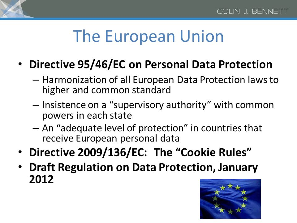 The European Union Directive 95/46/EC on Personal Data Protection – Harmonization of all European Data Protection laws to higher and common standard – Insistence on a supervisory authority with common powers in each state – An adequate level of protection in countries that receive European personal data Directive 2009/136/EC: The Cookie Rules Draft Regulation on Data Protection, January 2012