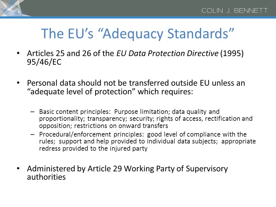 The EU's Adequacy Standards Articles 25 and 26 of the EU Data Protection Directive (1995) 95/46/EC Personal data should not be transferred outside EU unless an adequate level of protection which requires: – Basic content principles: Purpose limitation; data quality and proportionality; transparency; security; rights of access, rectification and opposition; restrictions on onward transfers – Procedural/enforcement principles: good level of compliance with the rules; support and help provided to individual data subjects; appropriate redress provided to the injured party Administered by Article 29 Working Party of Supervisory authorities