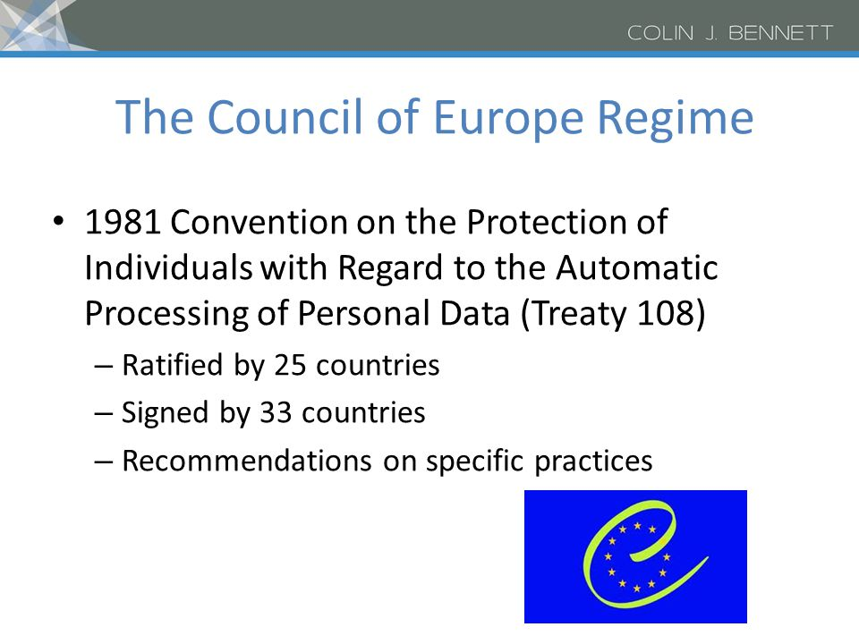 The Council of Europe Regime 1981 Convention on the Protection of Individuals with Regard to the Automatic Processing of Personal Data (Treaty 108) – Ratified by 25 countries – Signed by 33 countries – Recommendations on specific practices