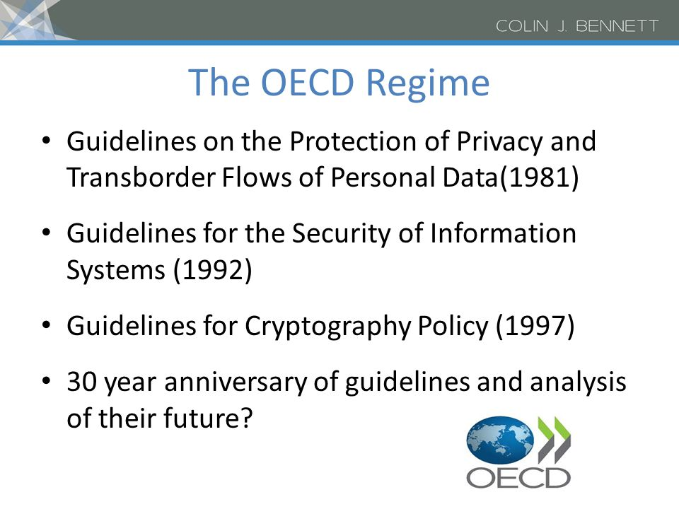 The OECD Regime Guidelines on the Protection of Privacy and Transborder Flows of Personal Data(1981) Guidelines for the Security of Information Systems (1992) Guidelines for Cryptography Policy (1997) 30 year anniversary of guidelines and analysis of their future