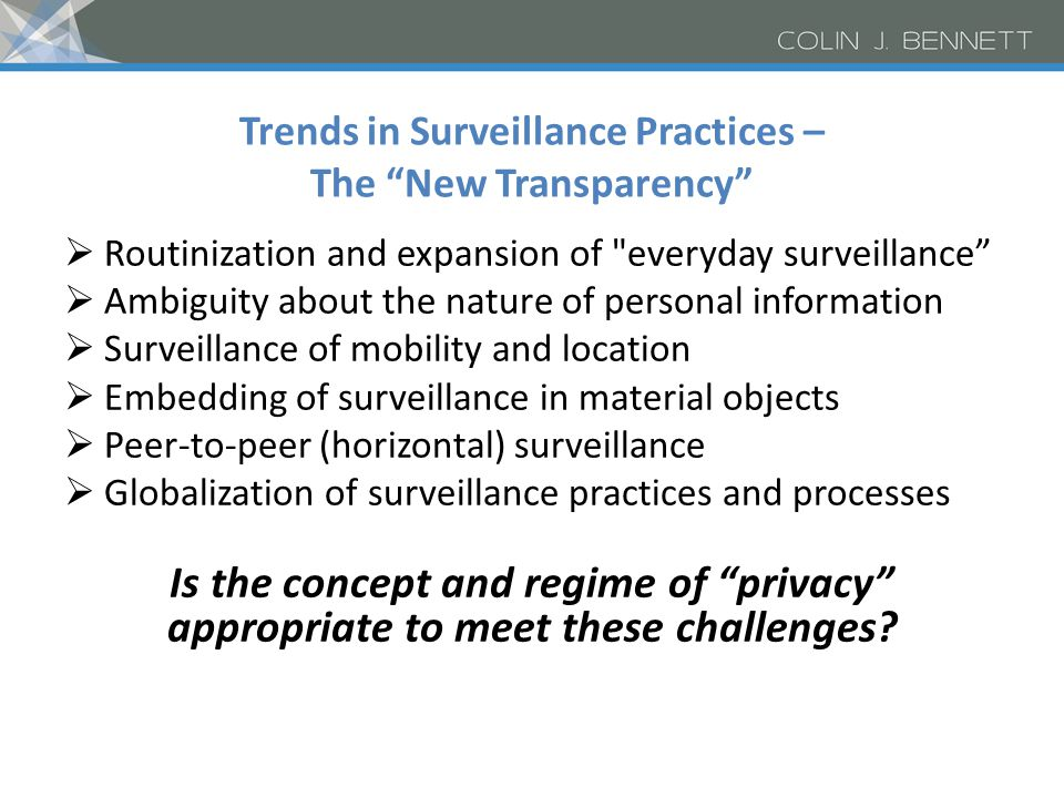 Trends in Surveillance Practices – The New Transparency  Routinization and expansion of everyday surveillance  Ambiguity about the nature of personal information  Surveillance of mobility and location  Embedding of surveillance in material objects  Peer-to-peer (horizontal) surveillance  Globalization of surveillance practices and processes Is the concept and regime of privacy appropriate to meet these challenges