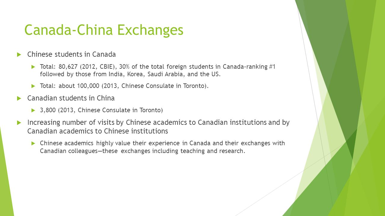Canada-China Exchanges  Chinese students in Canada  Total: 80,627 (2012, CBIE), 30% of the total foreign students in Canada-ranking #1 followed by those from India, Korea, Saudi Arabia, and the US.