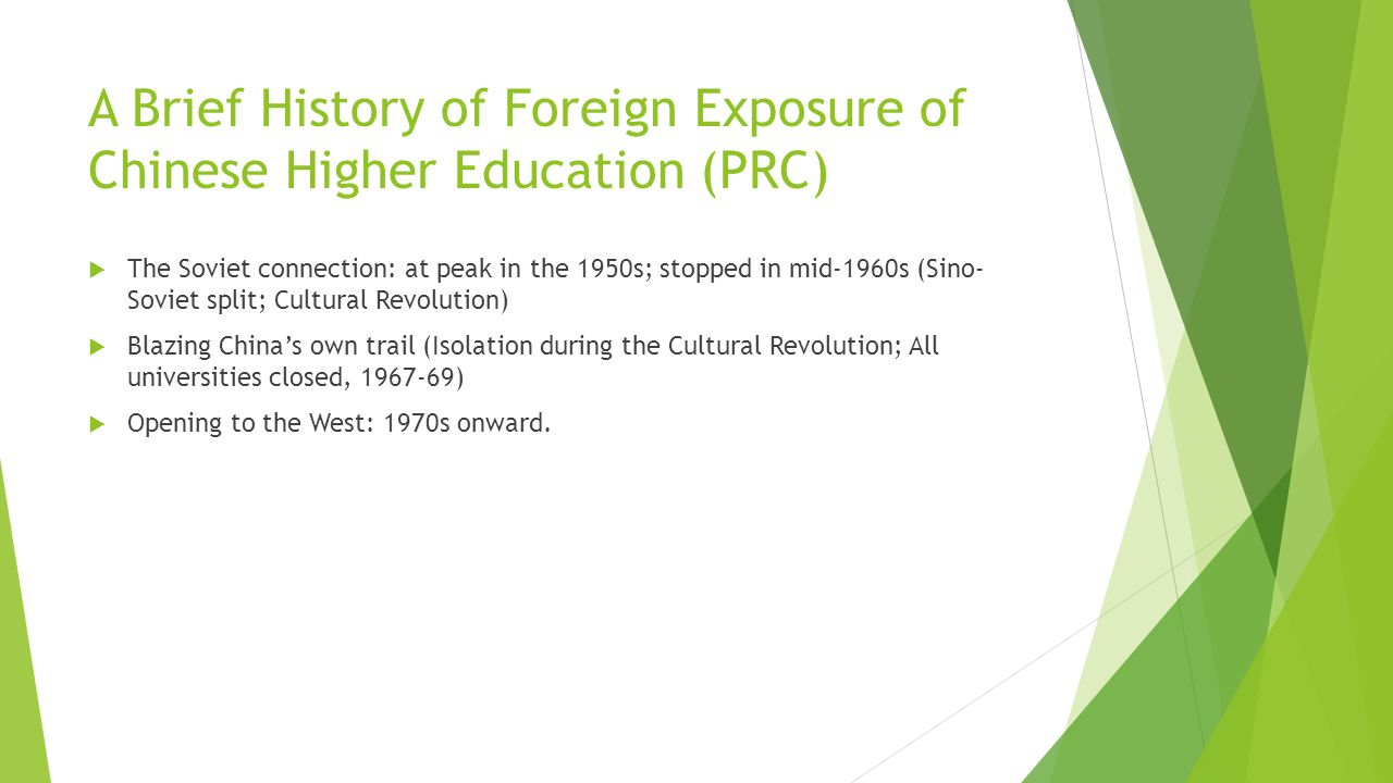 A Brief History of Foreign Exposure of Chinese Higher Education (PRC)  The Soviet connection: at peak in the 1950s; stopped in mid-1960s (Sino- Soviet split; Cultural Revolution)  Blazing China's own trail (Isolation during the Cultural Revolution; All universities closed, 1967-69)  Opening to the West: 1970s onward.