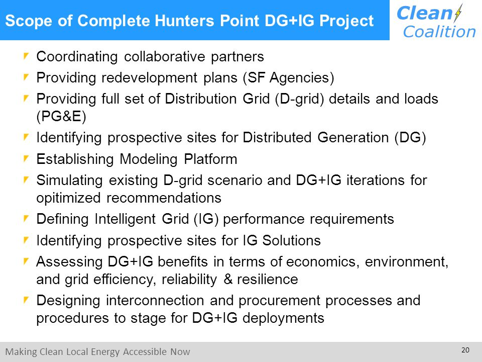 Making Clean Local Energy Accessible Now 20 Scope of Complete Hunters Point DG+IG Project Coordinating collaborative partners Providing redevelopment plans (SF Agencies) Providing full set of Distribution Grid (D-grid) details and loads (PG&E) Identifying prospective sites for Distributed Generation (DG) Establishing Modeling Platform Simulating existing D-grid scenario and DG+IG iterations for opitimized recommendations Defining Intelligent Grid (IG) performance requirements Identifying prospective sites for IG Solutions Assessing DG+IG benefits in terms of economics, environment, and grid efficiency, reliability & resilience Designing interconnection and procurement processes and procedures to stage for DG+IG deployments