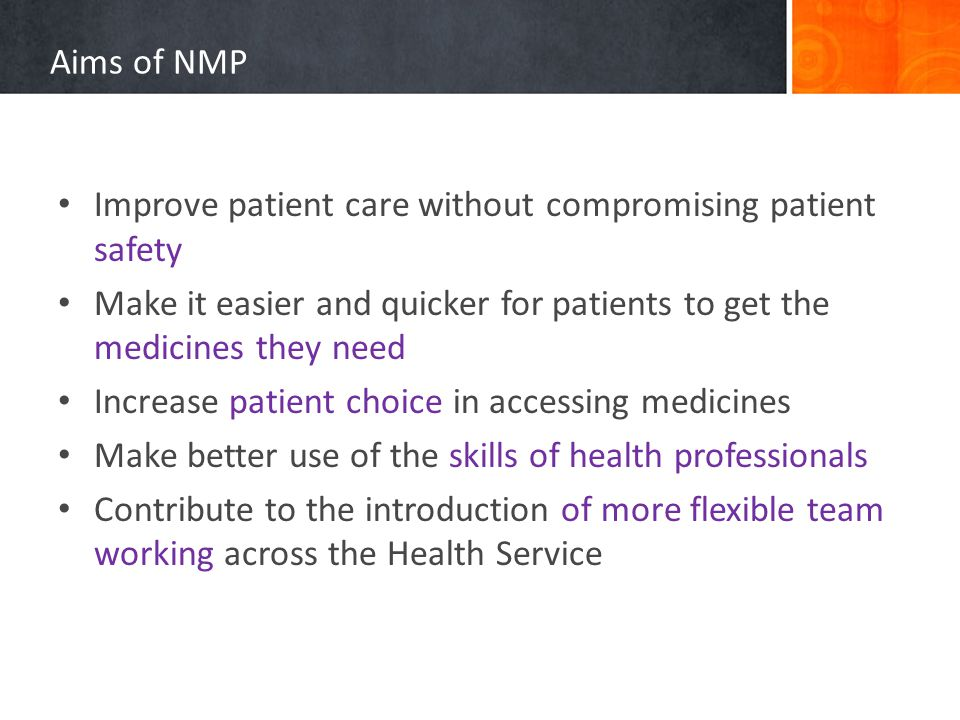 Aims of NMP Improve patient care without compromising patient safety Make it easier and quicker for patients to get the medicines they need Increase patient choice in accessing medicines Make better use of the skills of health professionals Contribute to the introduction of more flexible team working across the Health Service