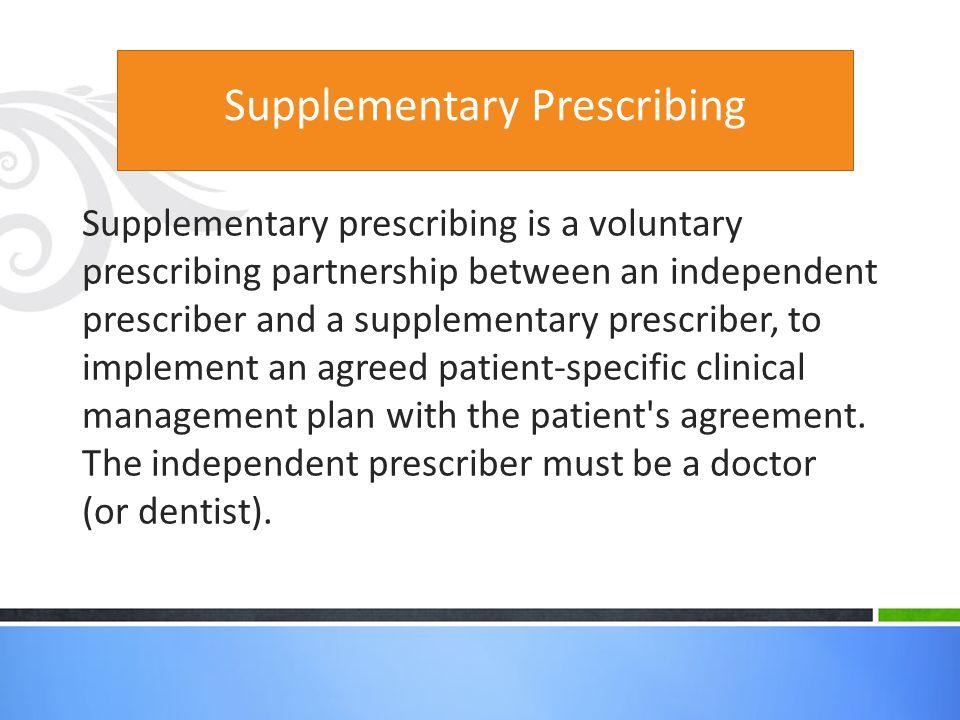 Supplementary Prescribing Supplementary prescribing is a voluntary prescribing partnership between an independent prescriber and a supplementary presc