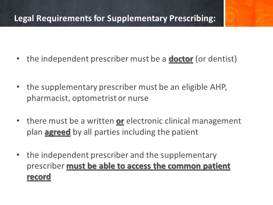 Legal Requirements for Supplementary Prescribing: doctor the independent prescriber must be a doctor (or dentist) the supplementary prescriber must be an eligible AHP, pharmacist, optometrist or nurse or agreed there must be a written or electronic clinical management plan agreed by all parties including the patient must be able to access the common patient record the independent prescriber and the supplementary prescriber must be able to access the common patient record