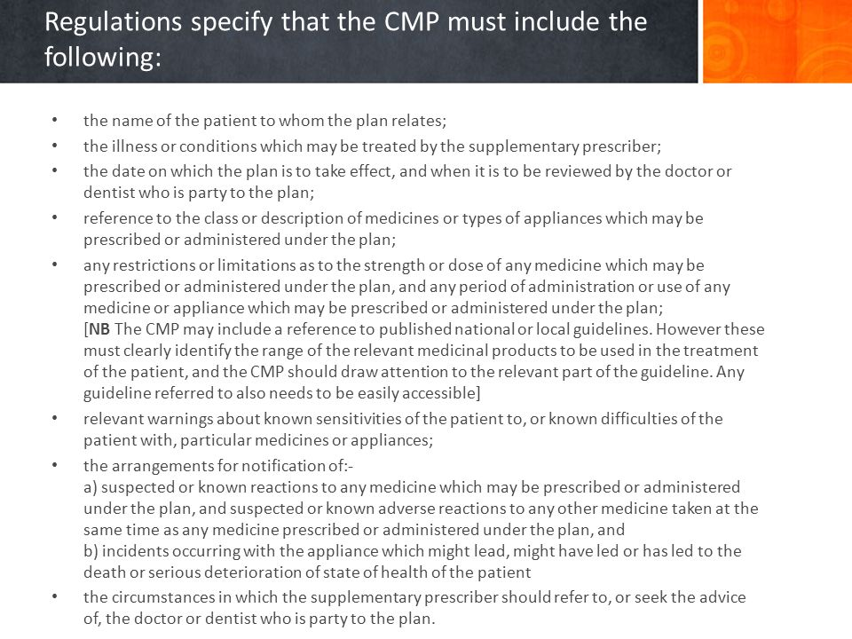 Regulations specify that the CMP must include the following: the name of the patient to whom the plan relates; the illness or conditions which may be treated by the supplementary prescriber; the date on which the plan is to take effect, and when it is to be reviewed by the doctor or dentist who is party to the plan; reference to the class or description of medicines or types of appliances which may be prescribed or administered under the plan; any restrictions or limitations as to the strength or dose of any medicine which may be prescribed or administered under the plan, and any period of administration or use of any medicine or appliance which may be prescribed or administered under the plan; [NB The CMP may include a reference to published national or local guidelines.