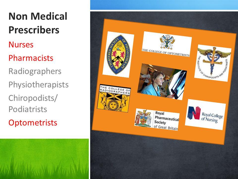 Non Medical Prescribers Nurses Pharmacists Radiographers Physiotherapists Chiropodists/ Podiatrists Optometrists