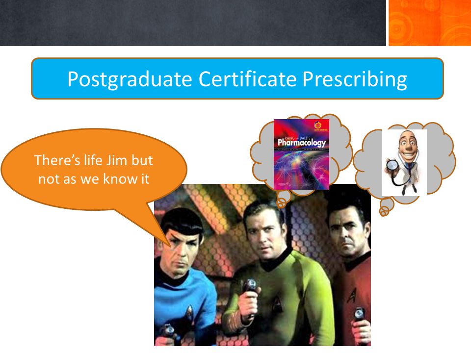Postgraduate Certificate Prescribing There's life Jim but not as we know it
