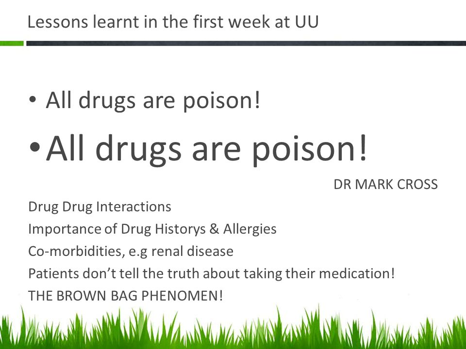 Lessons learnt in the first week at UU All drugs are poison.