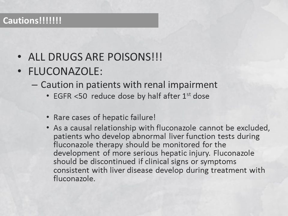 ALL DRUGS ARE POISONS!!! FLUCONAZOLE: – Caution in patients with renal impairment EGFR <50 reduce dose by half after 1 st dose Rare cases of hepatic f