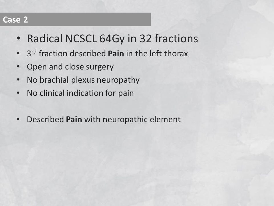 Radical NCSCL 64Gy in 32 fractions 3 rd fraction described Pain in the left thorax Open and close surgery No brachial plexus neuropathy No clinical indication for pain Described Pain with neuropathic element Case 2